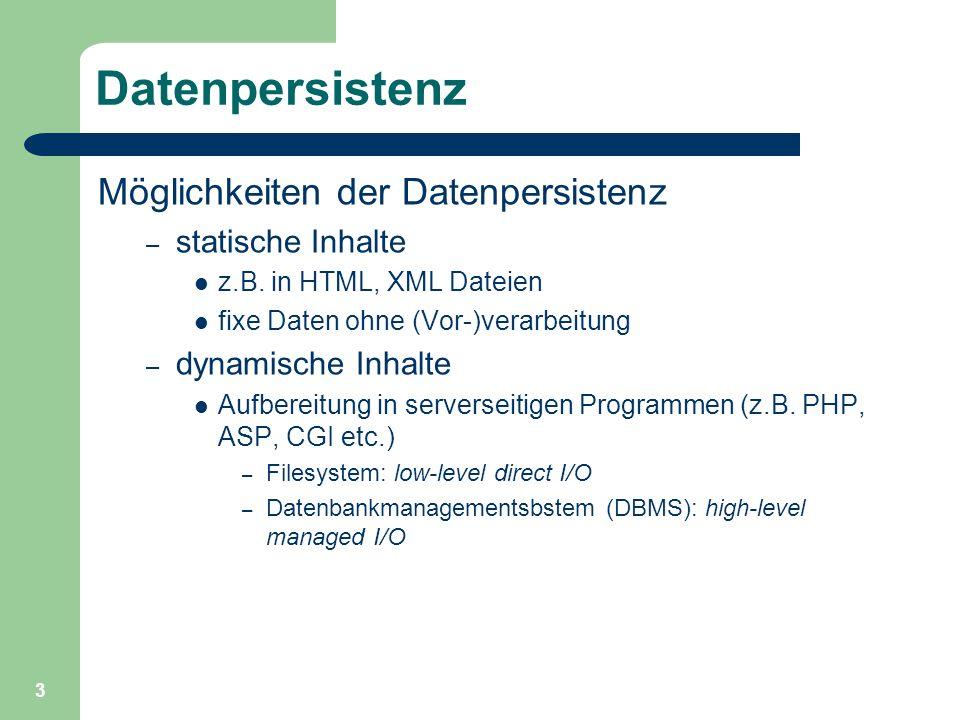 3 Datenpersistenz Möglichkeiten der Datenpersistenz – statische Inhalte z.B. in HTML, XML Dateien fixe Daten ohne (Vor-)verarbeitung – dynamische Inha