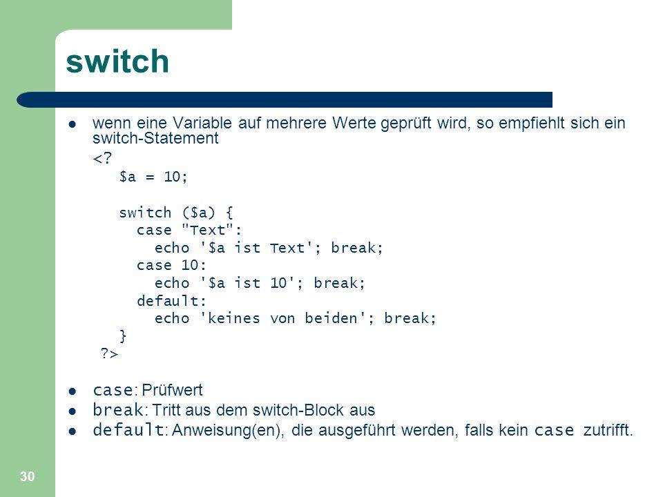 30 switch wenn eine Variable auf mehrere Werte geprüft wird, so empfiehlt sich ein switch-Statement <? $a = 10; switch ($a) { case