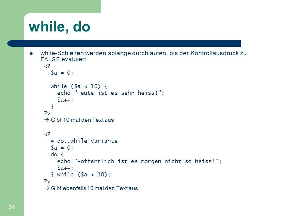 31 while, do while-Schleifen werden solange durchlaufen, bis der Kontrollausdruck zu FALSE evaluiert <? $a = 0; while ($a < 10) { echo