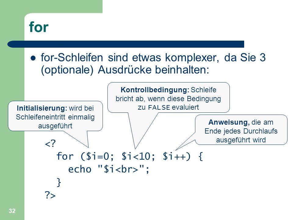 32 for for-Schleifen sind etwas komplexer, da Sie 3 (optionale) Ausdrücke beinhalten: <? for ($i=0; $i<10; $i++) { echo
