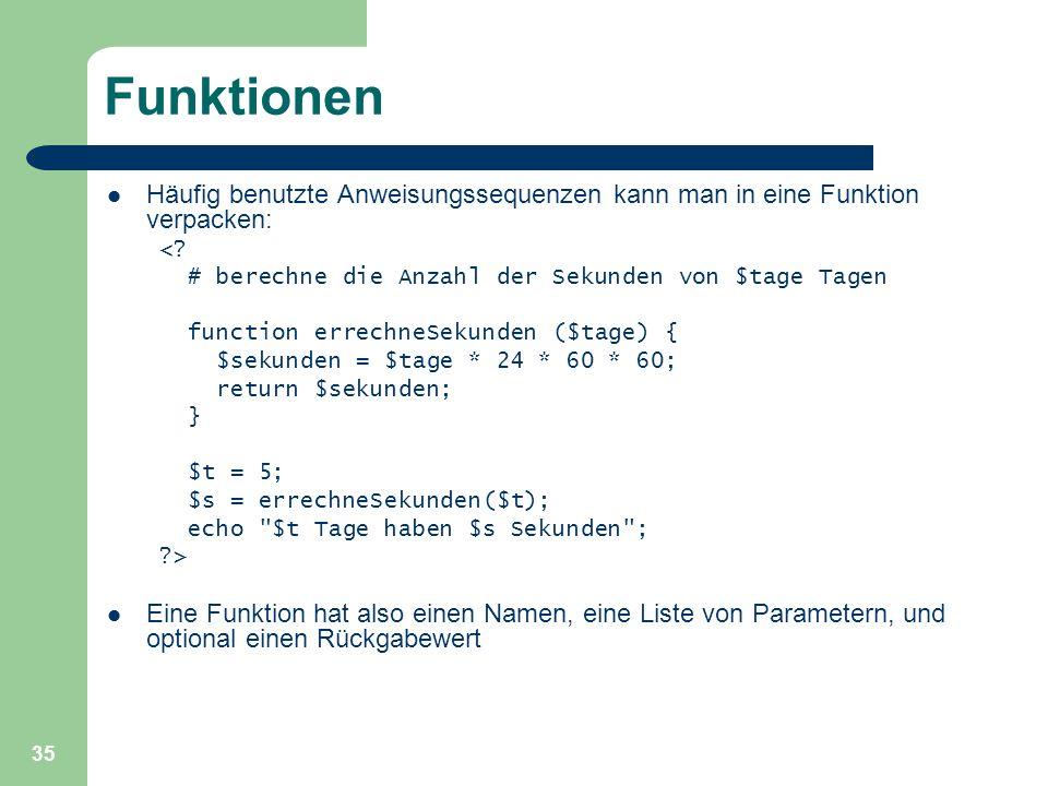 35 Funktionen Häufig benutzte Anweisungssequenzen kann man in eine Funktion verpacken: <? # berechne die Anzahl der Sekunden von $tage Tagen function