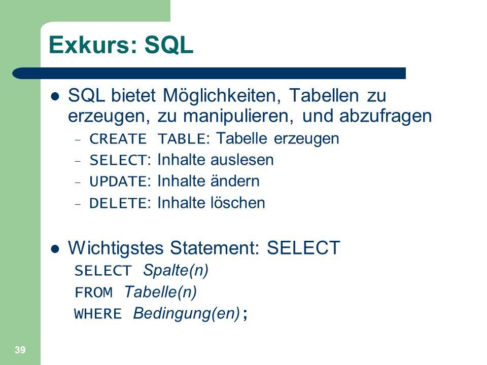 39 Exkurs: SQL SQL bietet Möglichkeiten, Tabellen zu erzeugen, zu manipulieren, und abzufragen – CREATE TABLE : Tabelle erzeugen – SELECT : Inhalte au