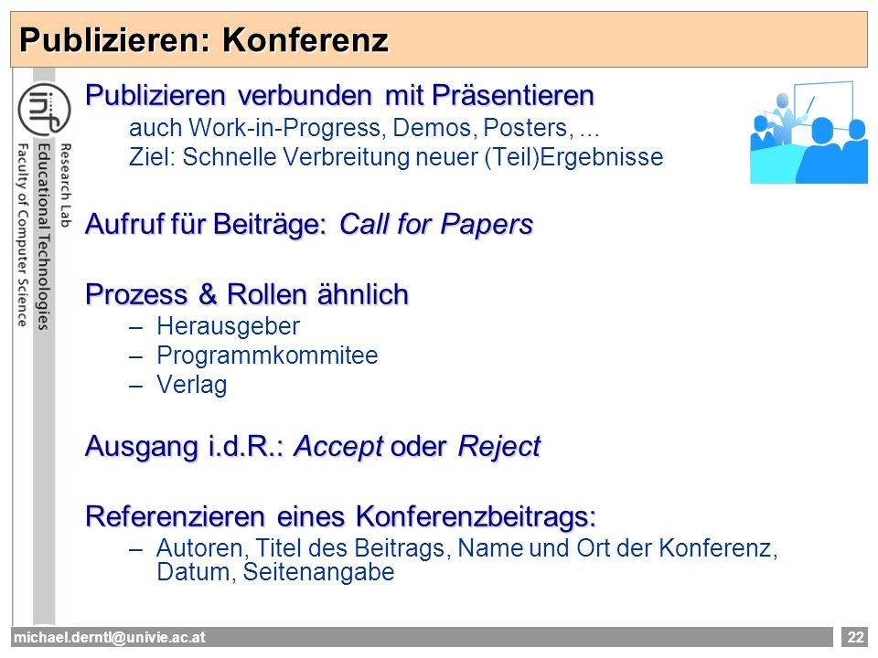 michael.derntl@univie.ac.at22 Publizieren: Konferenz Publizieren verbunden mit Präsentieren auch Work-in-Progress, Demos, Posters,... Ziel: Schnelle V