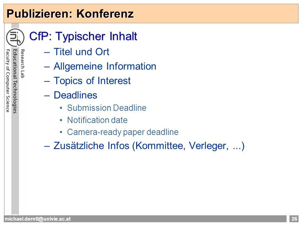 michael.derntl@univie.ac.at26 Publizieren: Konferenz CfP: Typischer Inhalt –Titel und Ort –Allgemeine Information –Topics of Interest –Deadlines Submi
