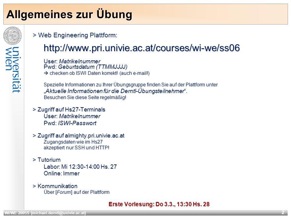 WI/WE 2005S (michael.derntl@univie.ac.at) 2 Allgemeines zur Übung > Web Engineering Plattform: http://www.pri.univie.ac.at/courses/wi-we/ss06 User: Matrikelnummer Pwd: Geburtsdatum (TTMMJJJJ) checken ob ISWI Daten korrekt.