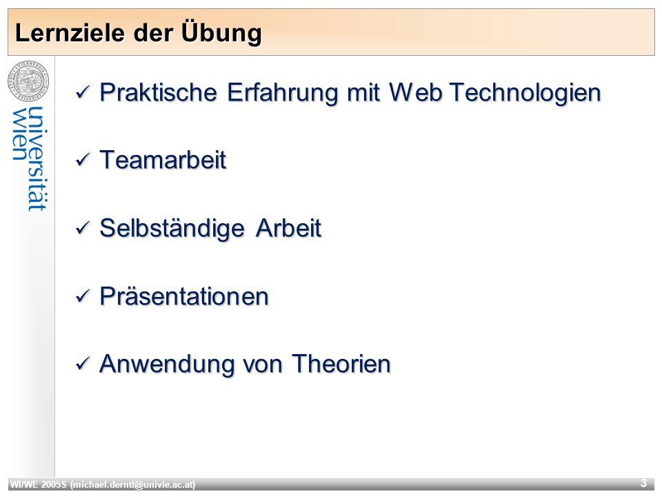 WI/WE 2005S (michael.derntl@univie.ac.at) 3 Lernziele der Übung Praktische Erfahrung mit Web Technologien Praktische Erfahrung mit Web Technologien Teamarbeit Teamarbeit Selbständige Arbeit Selbständige Arbeit Präsentationen Präsentationen Anwendung von Theorien Anwendung von Theorien
