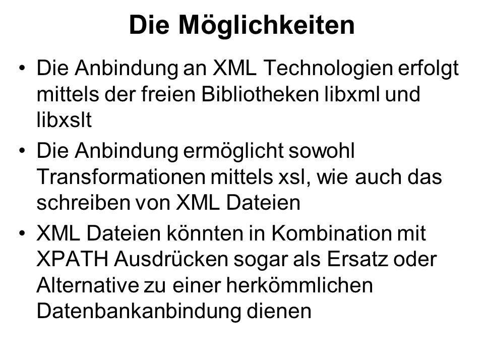 Die Möglichkeiten Die Anbindung an XML Technologien erfolgt mittels der freien Bibliotheken libxml und libxslt Die Anbindung ermöglicht sowohl Transformationen mittels xsl, wie auch das schreiben von XML Dateien XML Dateien könnten in Kombination mit XPATH Ausdrücken sogar als Ersatz oder Alternative zu einer herkömmlichen Datenbankanbindung dienen