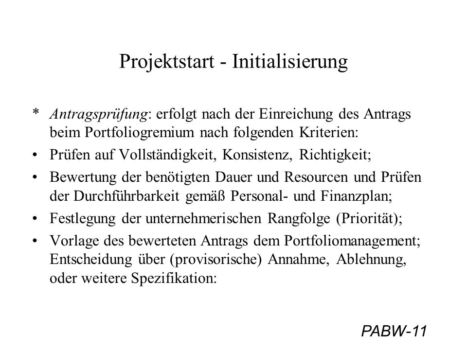 PABW-11 Projektstart - Initialisierung *Antragsprüfung: erfolgt nach der Einreichung des Antrags beim Portfoliogremium nach folgenden Kriterien: Prüfen auf Vollständigkeit, Konsistenz, Richtigkeit; Bewertung der benötigten Dauer und Resourcen und Prüfen der Durchführbarkeit gemäß Personal- und Finanzplan; Festlegung der unternehmerischen Rangfolge (Priorität); Vorlage des bewerteten Antrags dem Portfoliomanagement; Entscheidung über (provisorische) Annahme, Ablehnung, oder weitere Spezifikation: