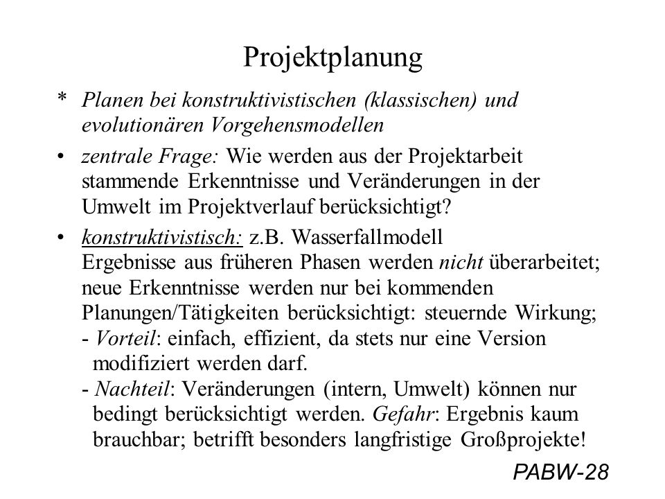 PABW-28 Projektplanung *Planen bei konstruktivistischen (klassischen) und evolutionären Vorgehensmodellen zentrale Frage: Wie werden aus der Projektarbeit stammende Erkenntnisse und Veränderungen in der Umwelt im Projektverlauf berücksichtigt.
