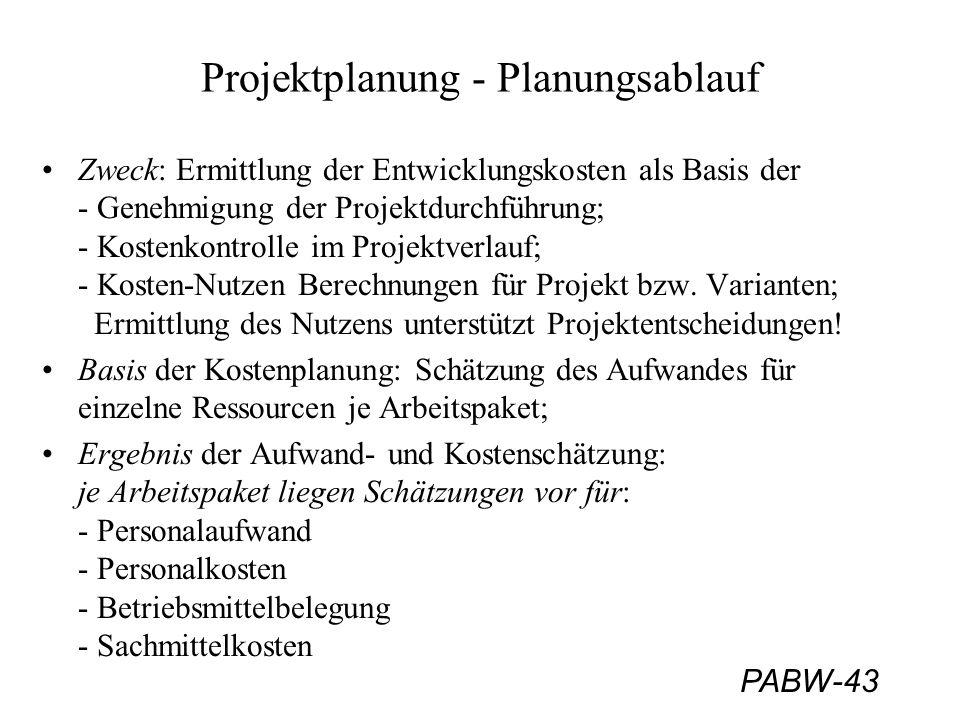 PABW-43 Projektplanung - Planungsablauf Zweck: Ermittlung der Entwicklungskosten als Basis der - Genehmigung der Projektdurchführung; - Kostenkontrolle im Projektverlauf; - Kosten-Nutzen Berechnungen für Projekt bzw.
