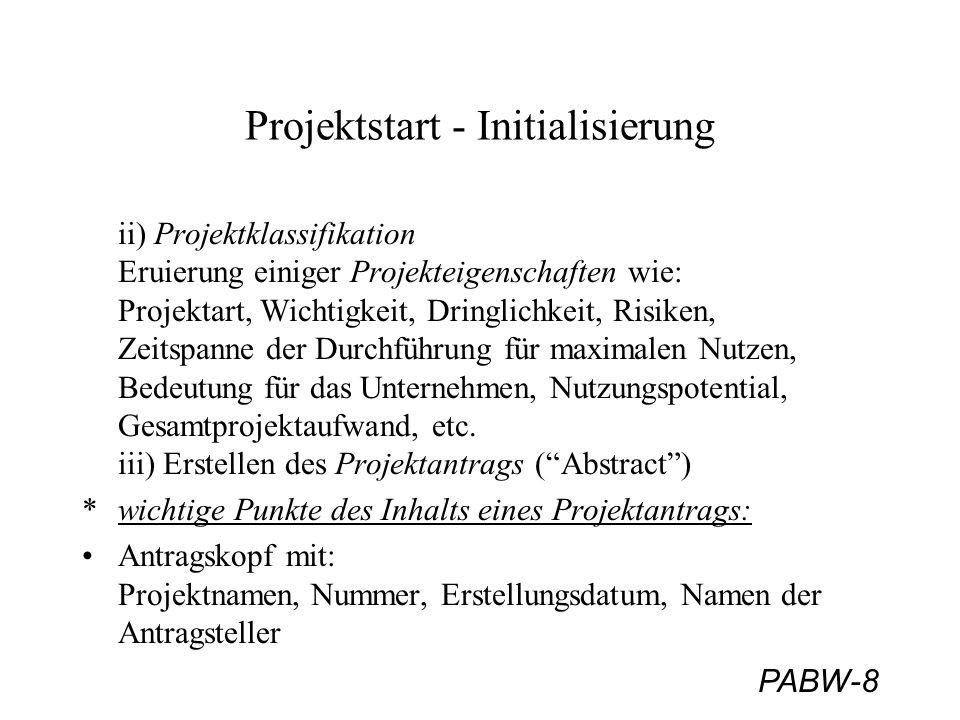 PABW-8 Projektstart - Initialisierung ii) Projektklassifikation Eruierung einiger Projekteigenschaften wie: Projektart, Wichtigkeit, Dringlichkeit, Risiken, Zeitspanne der Durchführung für maximalen Nutzen, Bedeutung für das Unternehmen, Nutzungspotential, Gesamtprojektaufwand, etc.