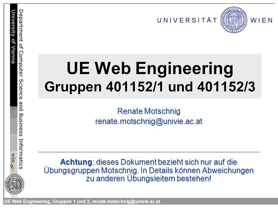UE Web Engineering, Gruppen 1 und 3, renate.motschnig@univie.ac.at2 Allgemeines zur Übung Web Engineering Plattform: http://etweb.wkv.at/tutor/wi-we/ss04 Benutzer: a+Matrikelnummer Schlüssel: Geburtsdatum (TTMMJJJJ) http://etweb.wkv.at/tutor/wi-we/ss04 Zugriff auf Hs27-Terminals Benutzername: a+Matrikelnummer Passwort: ISWI-Passwort Zugriff auf almighty.pri.univie.ac.at Zugangsdaten wie im Hs27 akzeptiert nur SSH und HTTP.