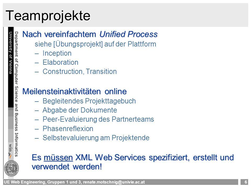 UE Web Engineering, Gruppen 1 und 3, renate.motschnig@univie.ac.at6 Teamprojekte Nach vereinfachtem Unified Process siehe [Übungsprojekt] auf der Plattform –Inception –Elaboration –Construction, Transition Meilensteinaktivitäten online –Begleitendes Projekttagebuch –Abgabe der Dokumente –Peer-Evaluierung des Partnerteams –Phasenreflexion –Selbstevaluierung am Projektende Es müssen XML Web Services spezifiziert, erstellt und verwendet werden!