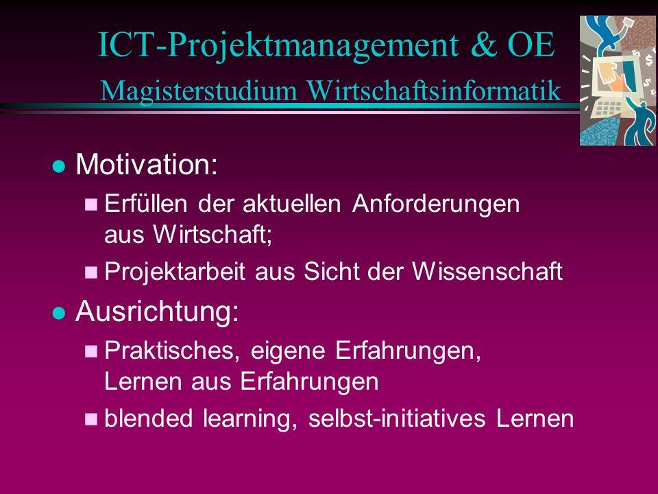 l Motivation: n Erfüllen der aktuellen Anforderungen aus Wirtschaft; n Projektarbeit aus Sicht der Wissenschaft l Ausrichtung: n Praktisches, eigene Erfahrungen, Lernen aus Erfahrungen n blended learning, selbst-initiatives Lernen ICT-Projektmanagement & OE Magisterstudium Wirtschaftsinformatik