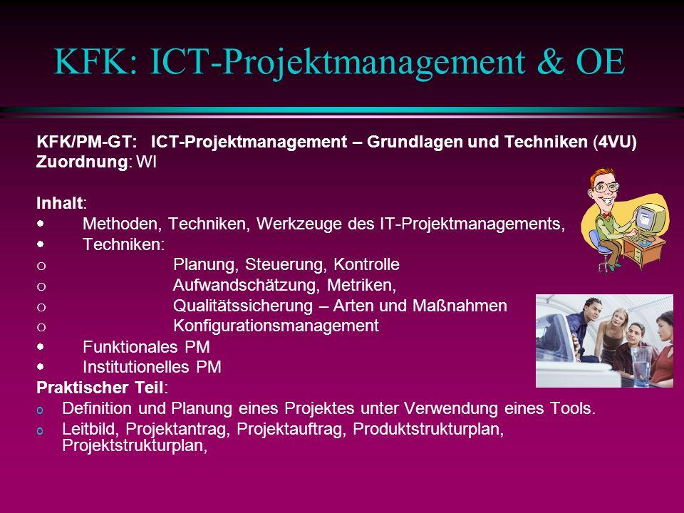 KFK: ICT-Projektmanagement & OE KFK/PM-GT: ICT-Projektmanagement – Grundlagen und Techniken (4VU) Zuordnung: WI Inhalt: Methoden, Techniken, Werkzeuge des IT-Projektmanagements, Techniken: o Planung, Steuerung, Kontrolle o Aufwandschätzung, Metriken, o Qualitätssicherung – Arten und Maßnahmen o Konfigurationsmanagement Funktionales PM Institutionelles PM Praktischer Teil: o Definition und Planung eines Projektes unter Verwendung eines Tools.