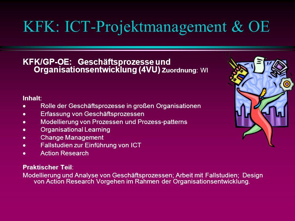 KFK: ICT-Projektmanagement & OE KFK/GP-OE: Geschäftsprozesse und Organisationsentwicklung (4VU) Zuordnung: WI Inhalt: Rolle der Geschäftsprozesse in großen Organisationen Erfassung von Geschäftsprozessen Modellierung von Prozessen und Prozess-patterns Organisational Learning Change Management Fallstudien zur Einführung von ICT Action Research Praktischer Teil: Modellierung und Analyse von Geschäftsprozessen; Arbeit mit Fallstudien; Design von Action Research Vorgehen im Rahmen der Organisationsentwicklung.