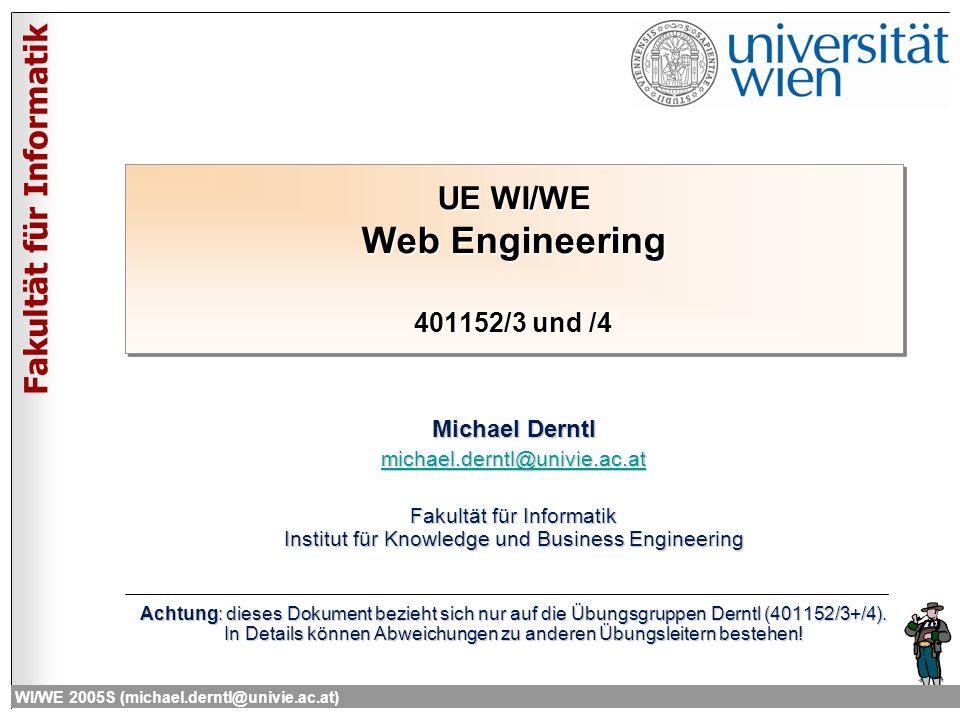 Fakultät für Informatik WI/WE 2005S (michael.derntl@univie.ac.at) UE WI/WE Web Engineering 401152/3 und /4 Michael Derntl michael.derntl@univie.ac.at Fakultät für Informatik Institut für Knowledge und Business Engineering Achtung: dieses Dokument bezieht sich nur auf die Übungsgruppen Derntl (401152/3+/4).