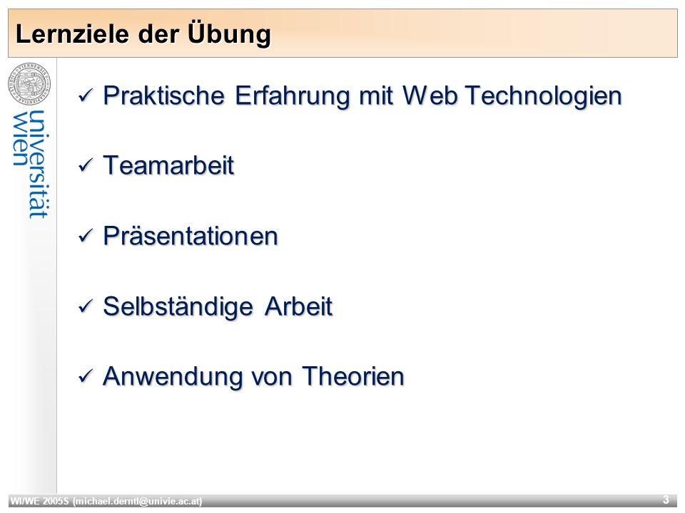 WI/WE 2005S (michael.derntl@univie.ac.at) 3 Lernziele der Übung Praktische Erfahrung mit Web Technologien Praktische Erfahrung mit Web Technologien Teamarbeit Teamarbeit Präsentationen Präsentationen Selbständige Arbeit Selbständige Arbeit Anwendung von Theorien Anwendung von Theorien