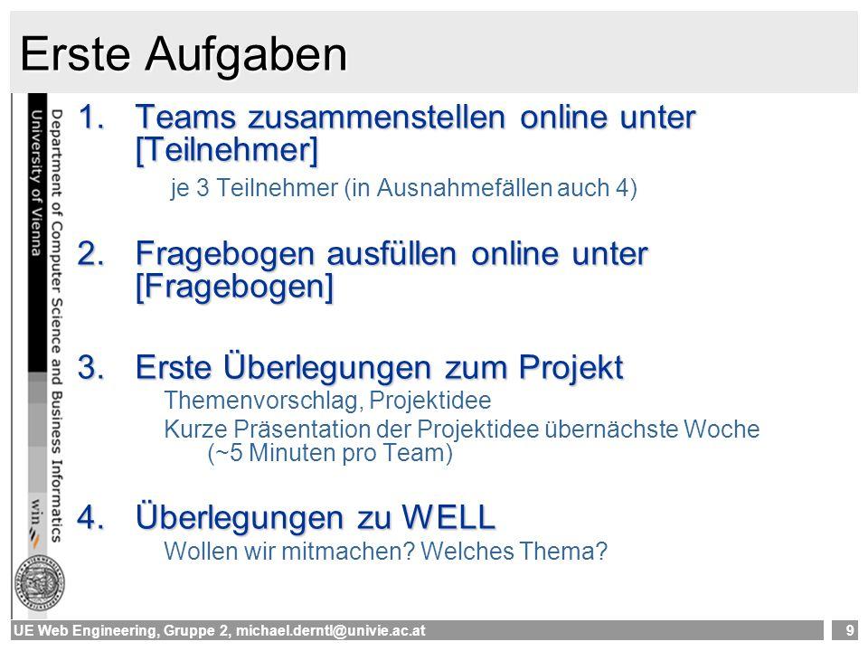 UE Web Engineering, Gruppe 2, michael.derntl@univie.ac.at9 Erste Aufgaben 1.Teams zusammenstellen online unter [Teilnehmer] je 3 Teilnehmer (in Ausnah
