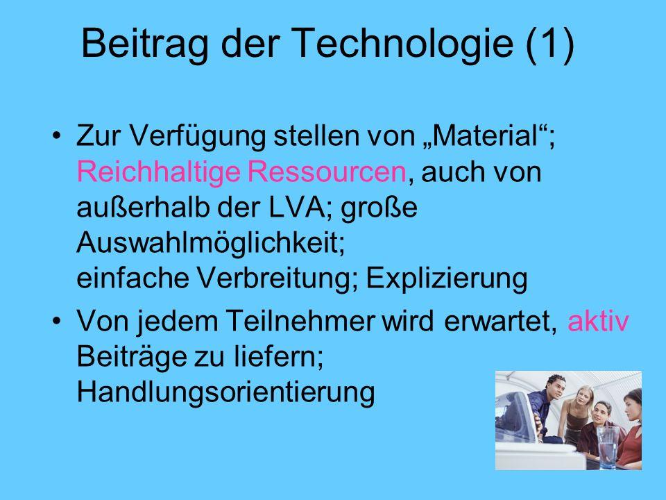 Beitrag der Technologie (1) Zur Verfügung stellen von Material; Reichhaltige Ressourcen, auch von außerhalb der LVA; große Auswahlmöglichkeit; einfache Verbreitung; Explizierung Von jedem Teilnehmer wird erwartet, aktiv Beiträge zu liefern; Handlungsorientierung
