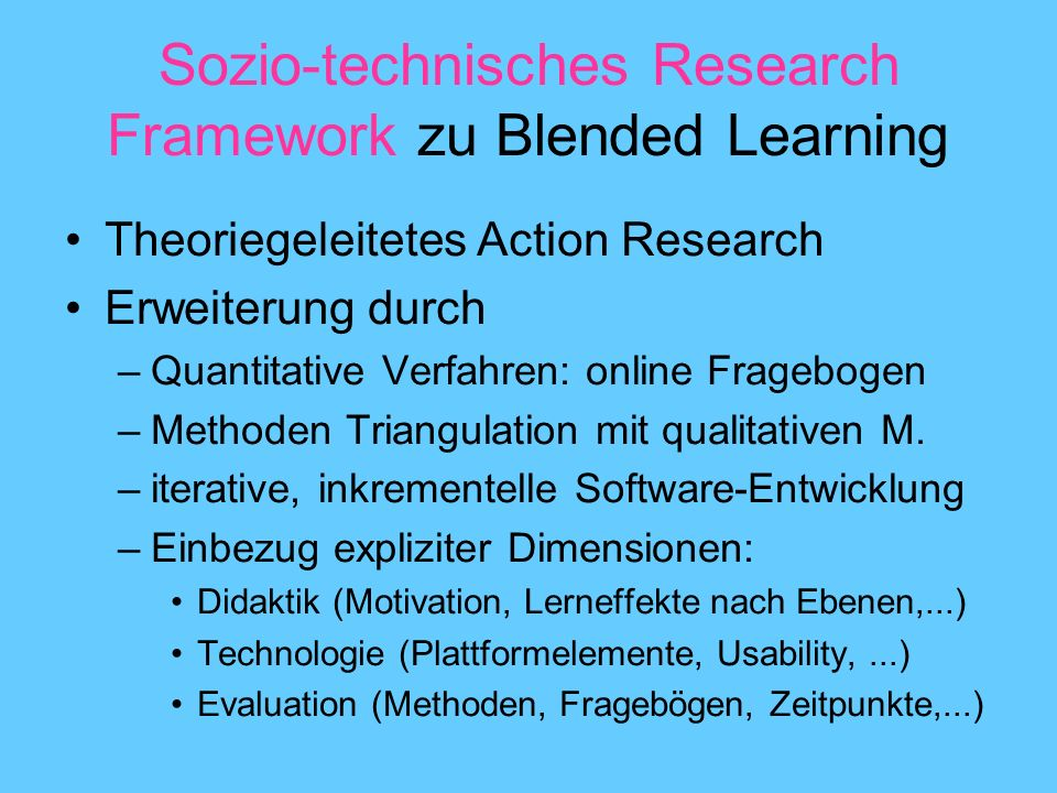 Sozio-technisches Research Framework zu Blended Learning Theoriegeleitetes Action Research Erweiterung durch –Quantitative Verfahren: online Frageboge