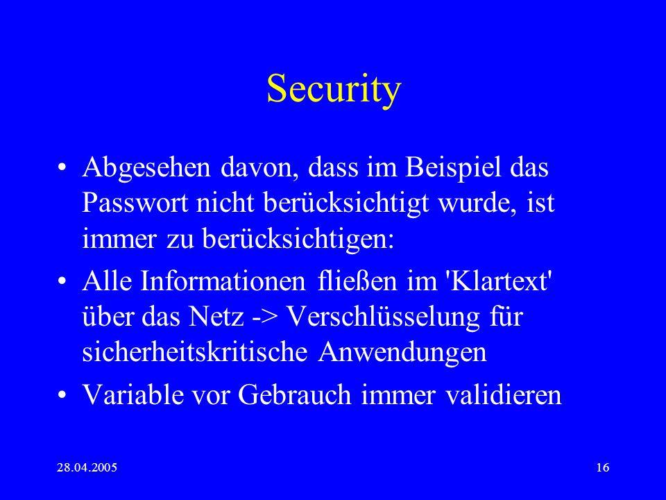 28.04.200516 Security Abgesehen davon, dass im Beispiel das Passwort nicht berücksichtigt wurde, ist immer zu berücksichtigen: Alle Informationen fließen im Klartext über das Netz -> Verschlüsselung für sicherheitskritische Anwendungen Variable vor Gebrauch immer validieren