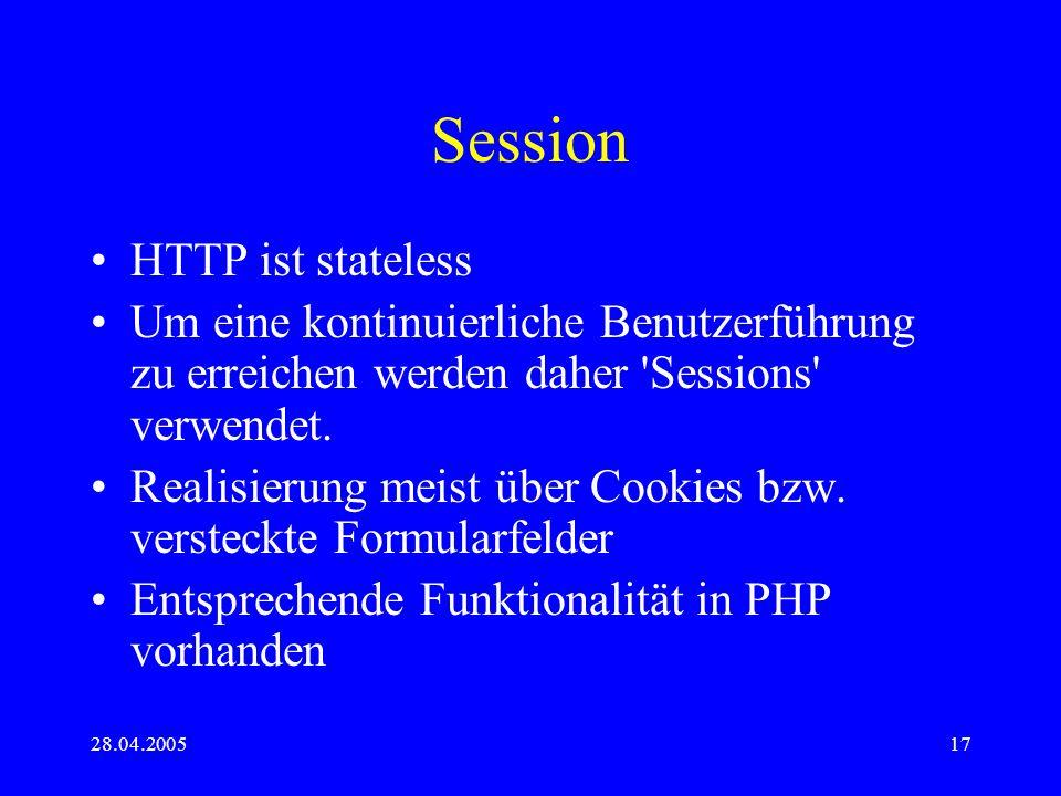 28.04.200517 Session HTTP ist stateless Um eine kontinuierliche Benutzerführung zu erreichen werden daher 'Sessions' verwendet. Realisierung meist übe