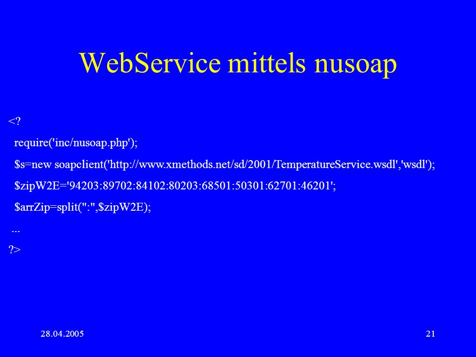 28.04.200521 WebService mittels nusoap <? require('inc/nusoap.php'); $s=new soapclient('http://www.xmethods.net/sd/2001/TemperatureService.wsdl','wsdl