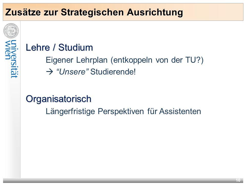 10 Zusätze zur Strategischen Ausrichtung Lehre / Studium Eigener Lehrplan (entkoppeln von der TU?) Unsere Studierende!Organisatorisch Längerfristige P