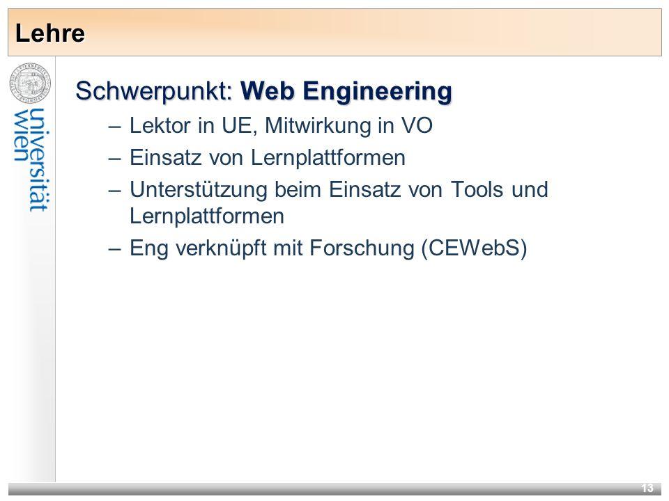 13 Lehre Schwerpunkt: Web Engineering –Lektor in UE, Mitwirkung in VO –Einsatz von Lernplattformen –Unterstützung beim Einsatz von Tools und Lernplattformen –Eng verknüpft mit Forschung (CEWebS)