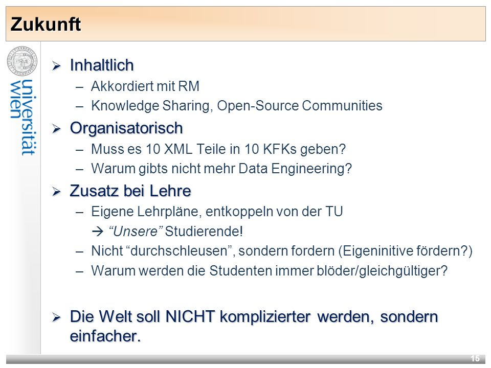 15 Zukunft Inhaltlich Inhaltlich –Akkordiert mit RM –Knowledge Sharing, Open-Source Communities Organisatorisch Organisatorisch –Muss es 10 XML Teile in 10 KFKs geben.
