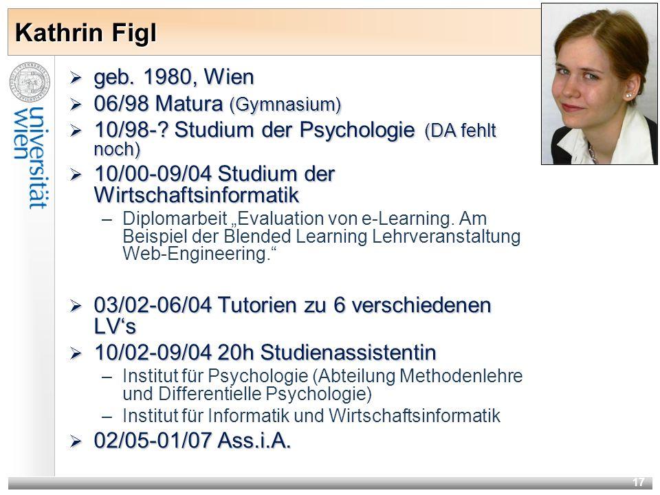 17 Kathrin Figl geb. 1980, Wien geb. 1980, Wien 06/98 Matura (Gymnasium) 06/98 Matura (Gymnasium) 10/98-? Studium der Psychologie (DA fehlt noch) 10/9
