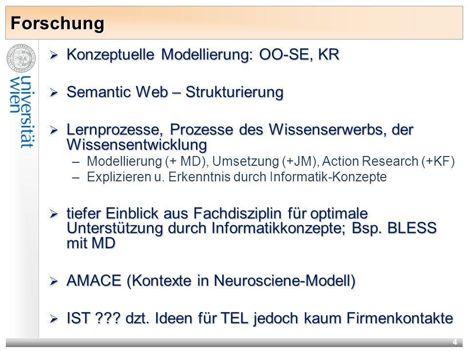 4 Forschung Konzeptuelle Modellierung: OO-SE, KR Konzeptuelle Modellierung: OO-SE, KR Semantic Web – Strukturierung Semantic Web – Strukturierung Lernprozesse, Prozesse des Wissenserwerbs, der Wissensentwicklung Lernprozesse, Prozesse des Wissenserwerbs, der Wissensentwicklung –Modellierung (+ MD), Umsetzung (+JM), Action Research (+KF) –Explizieren u.