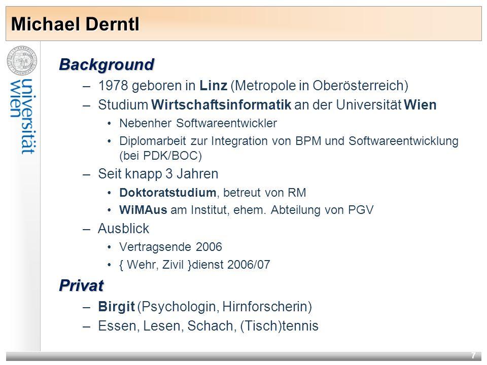 7 Background –1978 geboren in Linz (Metropole in Oberösterreich) –Studium Wirtschaftsinformatik an der Universität Wien Nebenher Softwareentwickler Diplomarbeit zur Integration von BPM und Softwareentwicklung (bei PDK/BOC) –Seit knapp 3 Jahren Doktoratstudium, betreut von RM WiMAus am Institut, ehem.