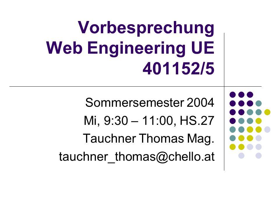 Vorbesprechung Web Engineering UE 401152/5 Sommersemester 2004 Mi, 9:30 – 11:00, HS.27 Tauchner Thomas Mag.