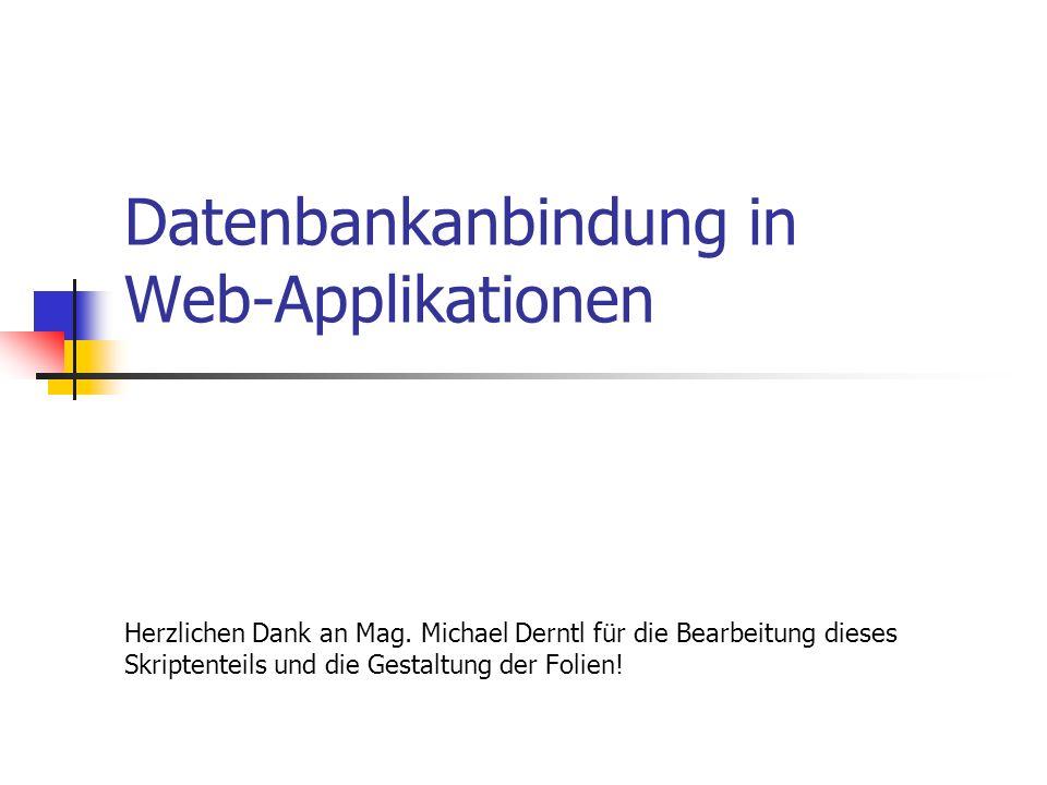 Datenbankanbindung in Web-Applikationen Herzlichen Dank an Mag. Michael Derntl für die Bearbeitung dieses Skriptenteils und die Gestaltung der Folien!