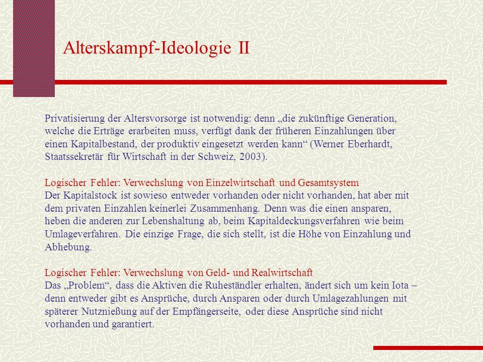 Alterskampf-Ideologie II Privatisierung der Altersvorsorge ist notwendig: denn die zukünftige Generation, welche die Erträge erarbeiten muss, verfügt dank der früheren Einzahlungen über einen Kapitalbestand, der produktiv eingesetzt werden kann (Werner Eberhardt, Staatssekretär für Wirtschaft in der Schweiz, 2003).