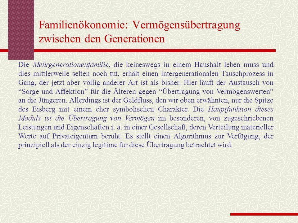 Familienökonomie: Vermögensübertragung zwischen den Generationen Die Mehrgenerationenfamilie, die keineswegs in einem Haushalt leben muss und dies mittlerweile selten noch tut, erhält einen intergenerationalen Tauschprozess in Gang, der jetzt aber völlig anderer Art ist als bisher.