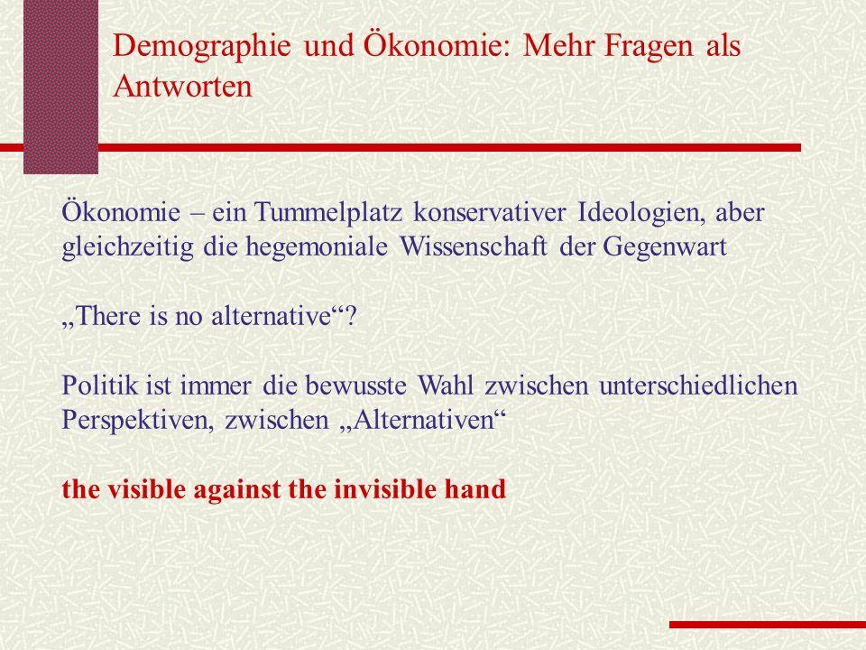 Demographie und Ökonomie: Mehr Fragen als Antworten Ökonomie – ein Tummelplatz konservativer Ideologien, aber gleichzeitig die hegemoniale Wissenschaft der Gegenwart There is no alternative.