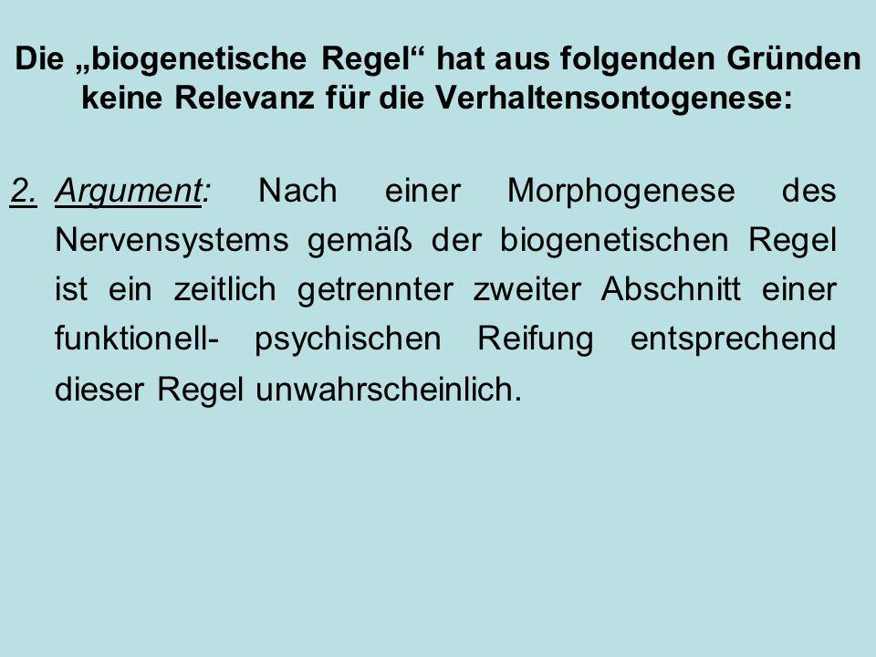 Die biogenetische Regel hat aus folgenden Gründen keine Relevanz für die Verhaltensontogenese: 2.Argument: Nach einer Morphogenese des Nervensystems gemäß der biogenetischen Regel ist ein zeitlich getrennter zweiter Abschnitt einer funktionell- psychischen Reifung entsprechend dieser Regel unwahrscheinlich.