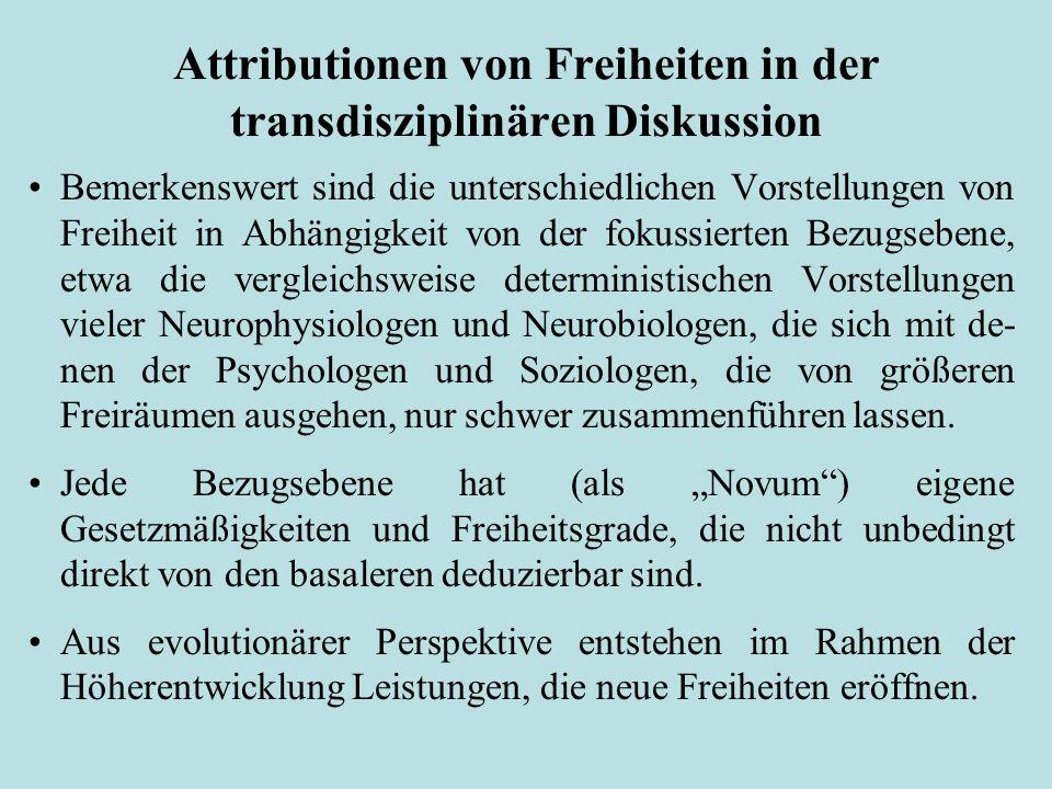 Attributionen von Freiheiten in der transdisziplinären Diskussion Bemerkenswert sind die unterschiedlichen Vorstellungen von Freiheit in Abhängigkeit von der fokussierten Bezugsebene, etwa die vergleichsweise deterministischen Vorstellungen vieler Neurophysiologen und Neurobiologen, die sich mit de- nen der Psychologen und Soziologen, die von größeren Freiräumen ausgehen, nur schwer zusammenführen lassen.