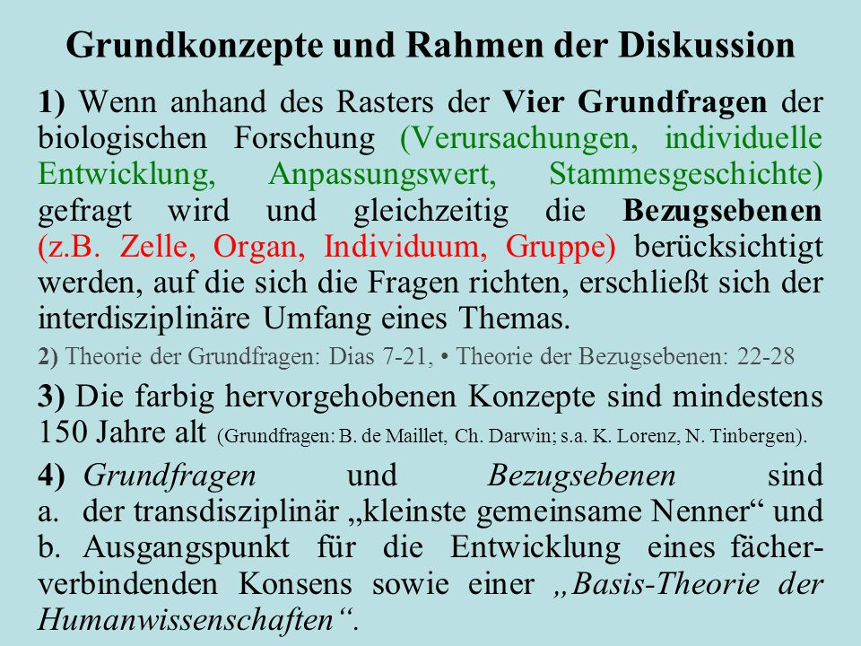 Grundkonzepte und Rahmen der Diskussion 1) Wenn anhand des Rasters der Vier Grundfragen der biologischen Forschung (Verursachungen, individuelle Entwicklung, Anpassungswert, Stammesgeschichte) gefragt wird und gleichzeitig die Bezugsebenen (z.B.