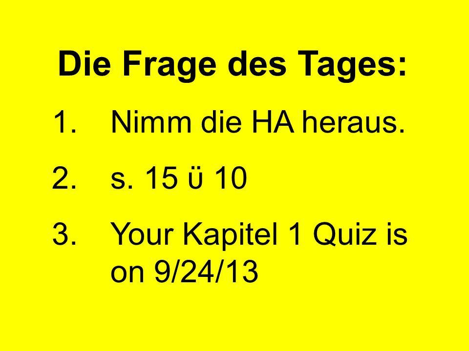 Die Frage des Tages: 1.Nimm die HA heraus. 2.s. 15 ϋ 10 3.Your Kapitel 1 Quiz is on 9/24/13