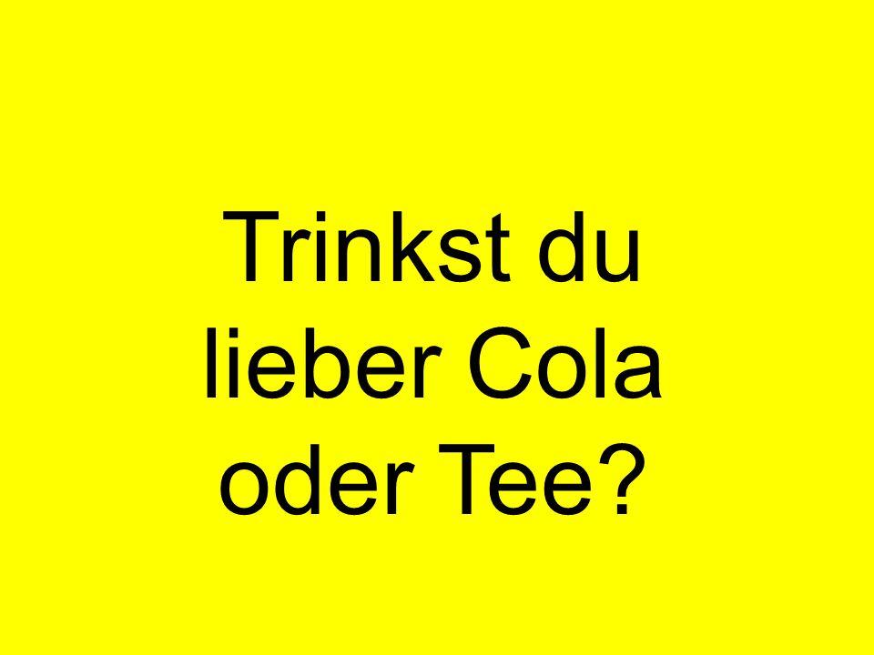 Trinkst du lieber Cola oder Tee?