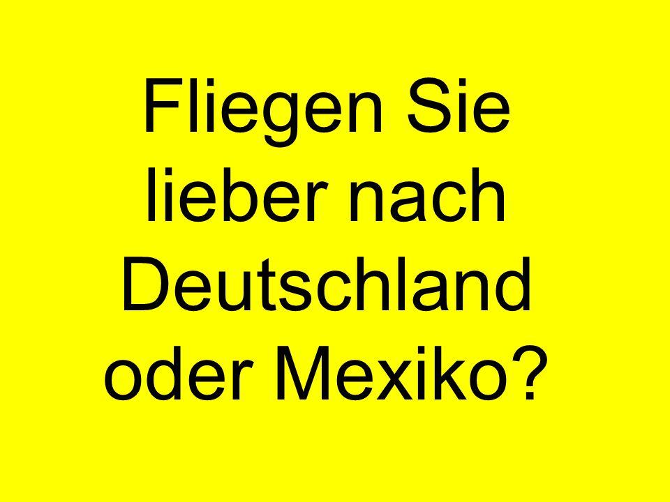 Fliegen Sie lieber nach Deutschland oder Mexiko?