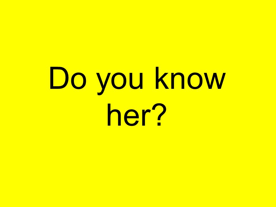 Do you know her
