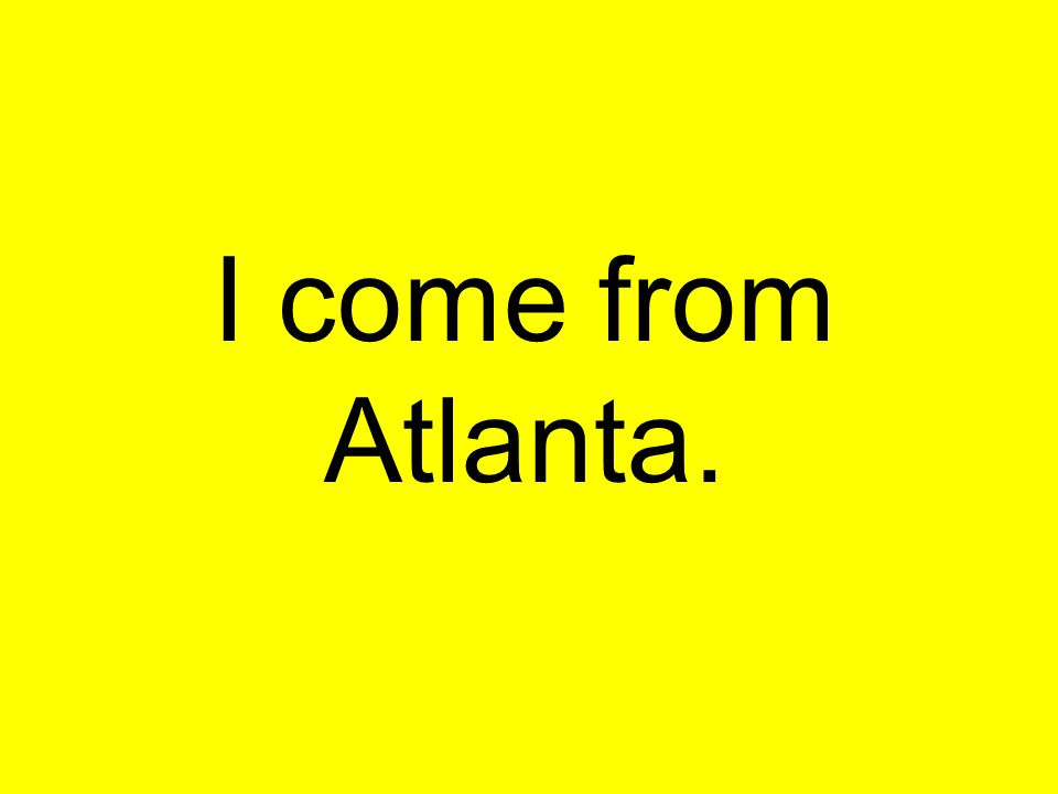 I come from Atlanta.