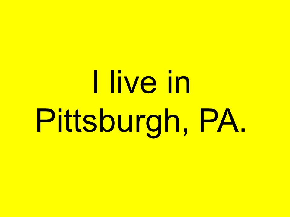 I live in Pittsburgh, PA.