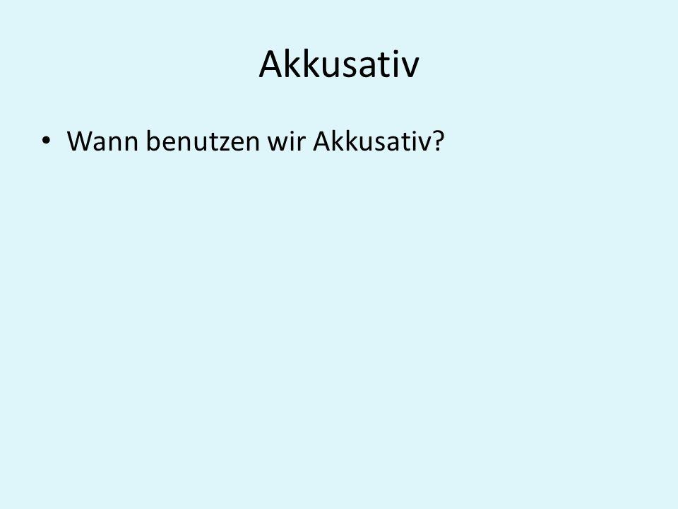 Akkusativ Wann benutzen wir Akkusativ?