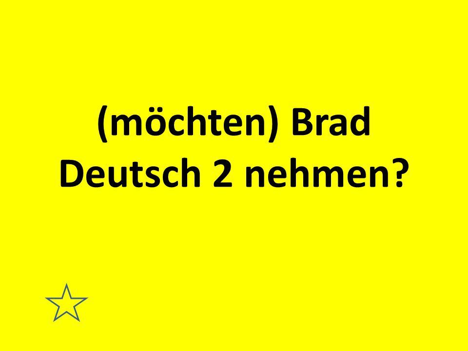 (möchten) Brad Deutsch 2 nehmen?